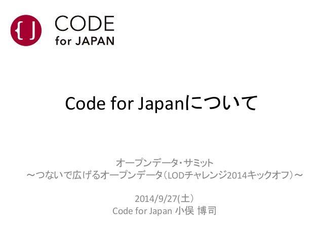 Code  for  Japanについて オープンデータ・サミット   ~つないで広げるオープンデータ(LODチャレンジ2014キックオフ)~      2014/9/27(土)   Code  for  Ja...