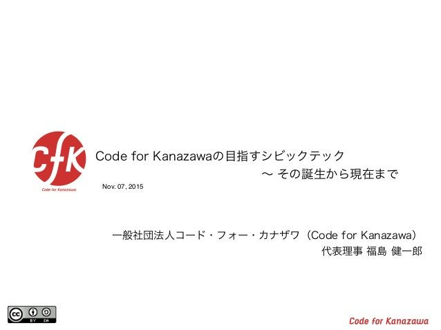 Nov. 07, 2015 Code for Kanazawaの目指すシビックテック  ∼ その誕生から現在まで 一般社団法人コード・フォー・カナザワ(Code for Kanazawa) 代表理事 福島 健一郎