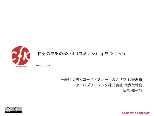 Nov. 07, 2015 自分のマチの5374(ゴミナシ).jpをつくろう! 一般社団法人コード・フォー・カナザワ 代表理事 アイパブリッシング株式会社 代表取締役 福島 健一郎