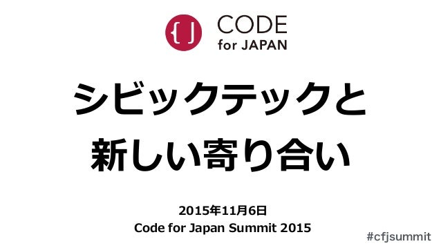 #cfjsummit シビックテックと   新しい寄り合い 2015年年11⽉月6⽇日   Code  for  Japan  Summit  2015