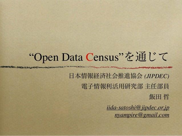 """Open Data Census""を通じて 日本情報経済社会推進協会 (JIPDEC) 電子情報利活用研究部 主任部員 飯田 哲 iida-satoshi@jipdec.or.jp nyampire@gmail.com"