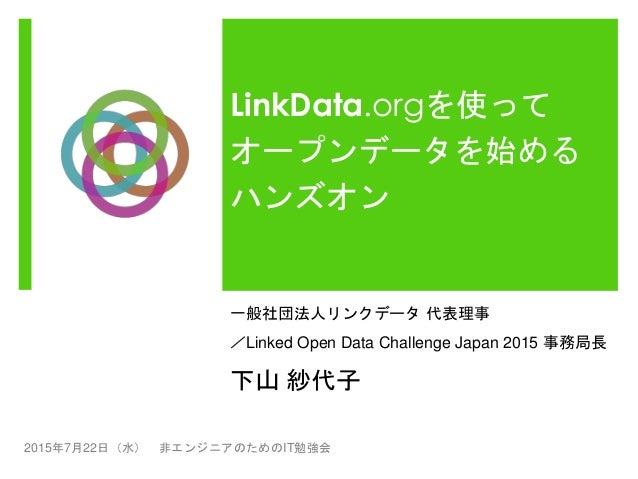LinkData.orgを使って オープンデータを始める ハンズオン 一般社団法人リンクデータ 代表理事 /Linked Open Data Challenge Japan 2015 事務局長 下山 紗代子 2015年7月22日(水) 非エンジ...