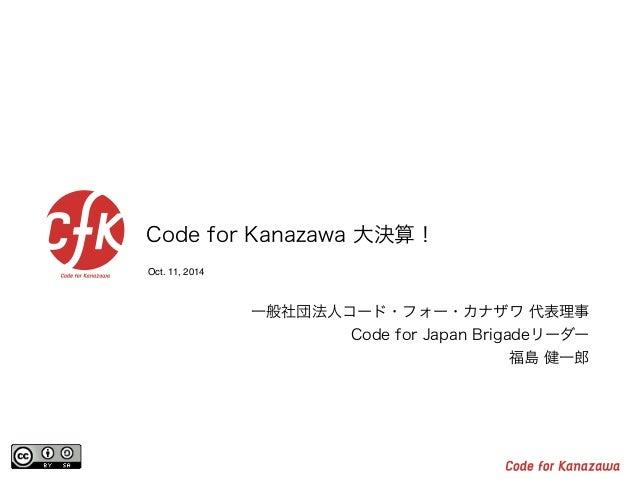 Code for Kanazawa 大決算!  Oct. 11, 2014  一般社団法人コード・フォー・カナザワ 代表理事  Code for Japan Brigadeリーダー  福島 健一郎