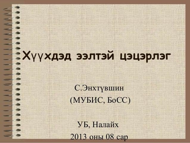 Х хдэд ээлтэй цэцэрлэгүү С.Энхтүвшин (МУБИС, БоСС) УБ, Налайх 2013 оны 08 сар