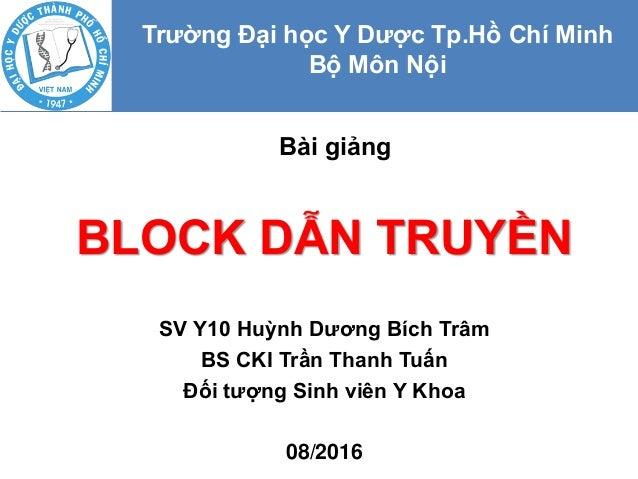 BLOCK DẪN TRUYỀN SV Y10 Huỳnh Dương Bích Trâm BS CKI Trần Thanh Tuấn Đối tượng Sinh viên Y Khoa 08/2016 Bài giảng Trường Đ...