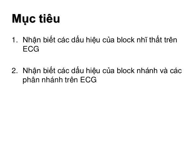 Mục tiêu 1. Nhận biết các dấu hiệu của block nhĩ thất trên ECG 2. Nhận biết các dấu hiệu của block nhánh và các phân nhánh...