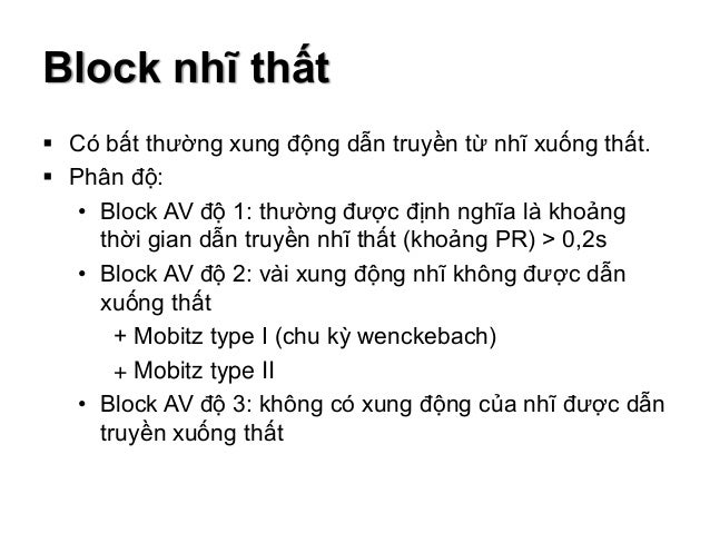 Block nhĩ thất  Có bất thường xung động dẫn truyền từ nhĩ xuống thất.  Phân độ: • Block AV độ 1: thường được định nghĩa ...