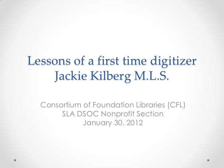 Lessons of a first time digitizer    Jackie Kilberg M.L.S.  Consortium of Foundation Libraries (CFL)       SLA DSOC Nonpro...