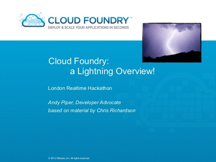 Cloud Foundry:     a Lightning Overview!London Realtime HackathonAndy Piper, Developer Advocatebased on material by Chris ...