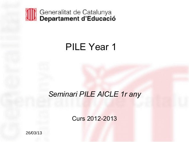 PILE Year 1           Seminari PILE AICLE 1r any                 Curs 2012-201326/03/13