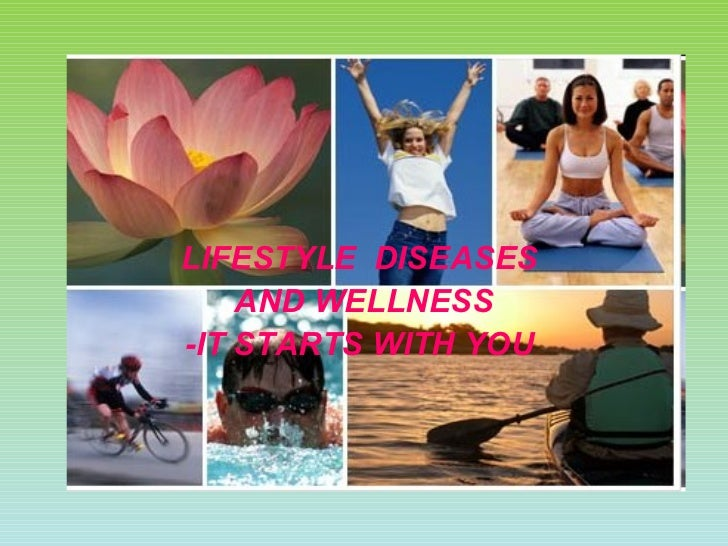 LIFESTYLE  DISEASES  AND WELLNESS -IT STARTS WITH YOU