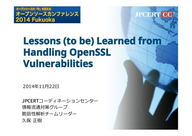 Lessons (to be) Learned from  Handling OpenSSL  Vulnerabilities  2014年年11⽉月22⽇日  +1$35コーディネーションセンター  情報流流通対策グループ  脆弱性解析チーム...