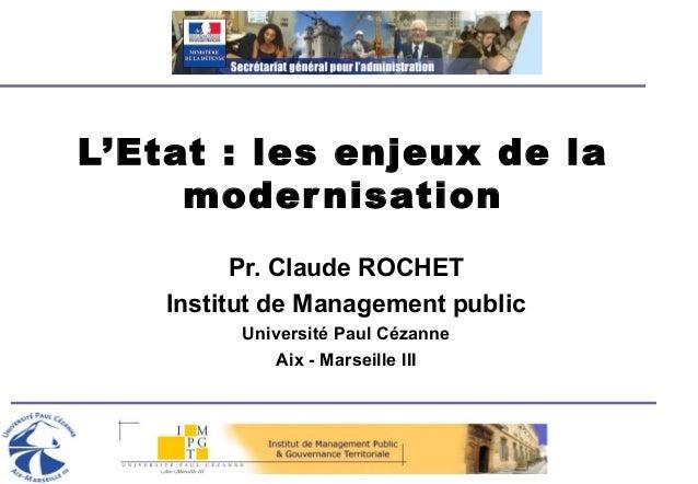 L'Etat : les enjeux de la modernisation Pr. Claude ROCHET Institut de Management public Université Paul Cézanne Aix - Mars...