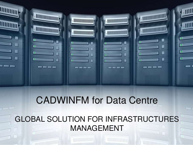 CADWINFM for Data CentreGLOBAL SOLUTION FOR INFRASTRUCTURES            MANAGEMENT