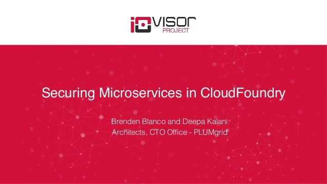 Securing Microservices in CloudFoundry Brenden Blanco and Deepa Kalani! Architects, CTO Office - PLUMgrid!