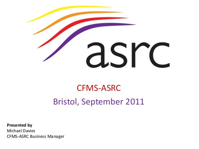 Presented byMichael DaviesCFMS-ASRC Business ManagerCFMS-ASRCBristol, September 2011