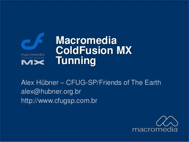 Macromedia ColdFusion MX Tunning Alex Hübner – CFUG-SP/Friends of The Earth alex@hubner.org.br http://www.cfugsp.com.br