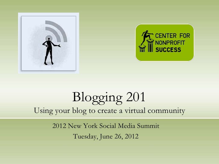 Blogging 201Using your blog to create a virtual community     2012 New York Social Media Summit           Tuesday, June 26...