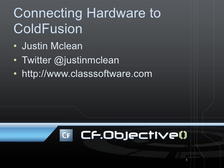 Connecting Hardware to ColdFusion • Justin Mclean • Twitter @justinmclean • http://www.classsoftware.com                  ...