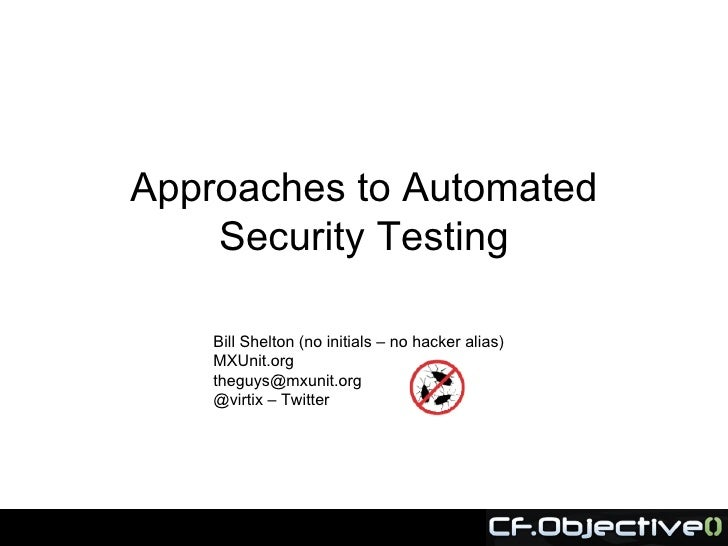 Approaches to Automated     Security Testing      Bill Shelton (no initials – no hacker alias)     MXUnit.org     theguys@...