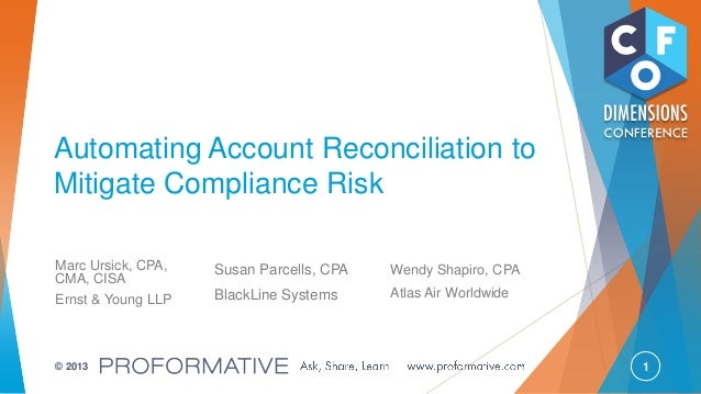 1© 2013 Automating Account Reconciliation to Mitigate Compliance Risk Marc Ursick, CPA, CMA, CISA Ernst & Young LLP Susan ...