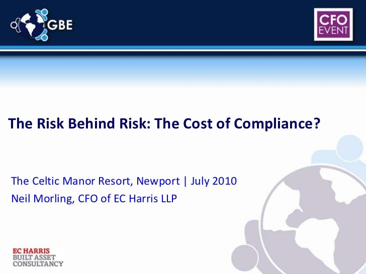 The Risk Behind Risk: The Cost of Compliance?<br />The Celtic Manor Resort, Newport | July 2010<br />Neil Morling, CFO of ...
