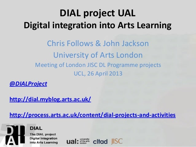 DIAL project UALDigital integration into Arts LearningChris Follows & John JacksonUniversity of Arts LondonMeeting of Lond...