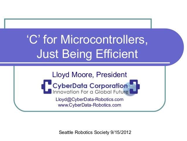 'C' for Microcontrollers,  Just Being Efficient     Lloyd Moore, President      Lloyd@CyberData-Robotics.com       www.Cyb...