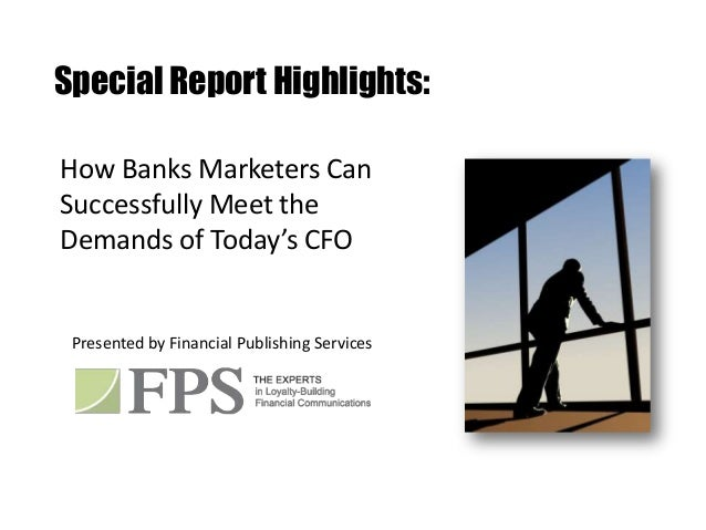 Special Report Highlights:How Banks Marketers CanSuccessfully Meet theDemands of Today's CFO Presented by Financial Publis...