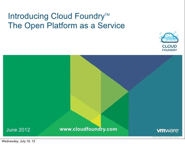 Introducing Cloud FoundryTM    The Open Platform as a Service  June 2012              www.cloudfoundry.com                ...