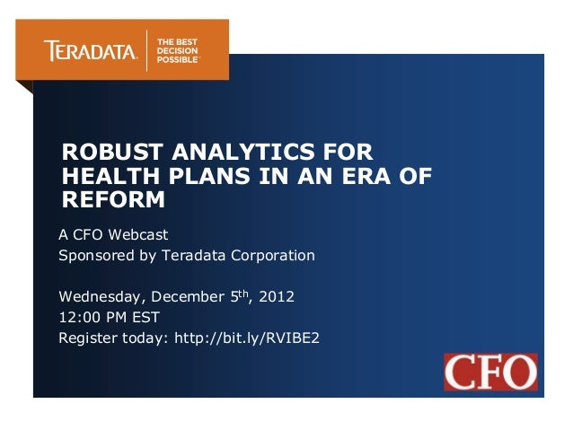 ROBUST ANALYTICS FORHEALTH PLANS IN AN ERA OFREFORMA CFO WebcastSponsored by Teradata CorporationWednesday, December 5th, ...