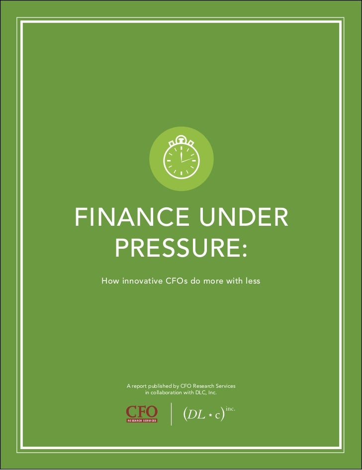 FINANCE UNDER   PRESSURE: How innovative CFOs do more with less      A report published by CFO Research Services          ...