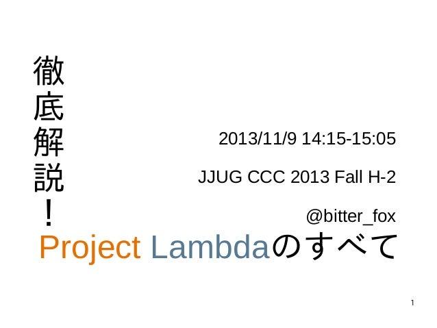 1 徹 底 解 説 ! Project Lambdaのすべて 2013/11/9 14:15-15:05 JJUG CCC 2013 Fall H-2 @bitter_fox