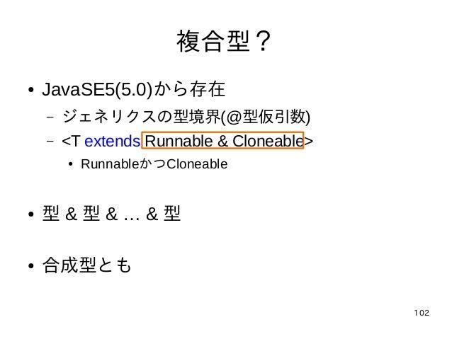 102 複合型? ● JavaSE5(5.0)から存在 – ジェネリクスの型境界(@型仮引数) – <T extends Runnable & Cloneable> ● RunnableかつCloneable ● 型 & 型 & … & 型 ●...