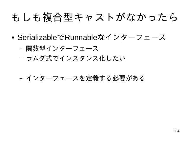 104 もしも複合型キャストがなかったら ● SerializableでRunnableなインターフェース – 関数型インターフェース – ラムダ式でインスタンス化したい – インターフェースを定義する必要がある
