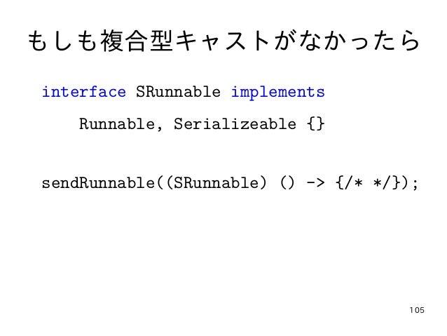 105 もしも複合型キャストがなかったら interface SRunnable implements Runnable, Serializeable {} sendRunnable((SRunnable) () -> {/* */});