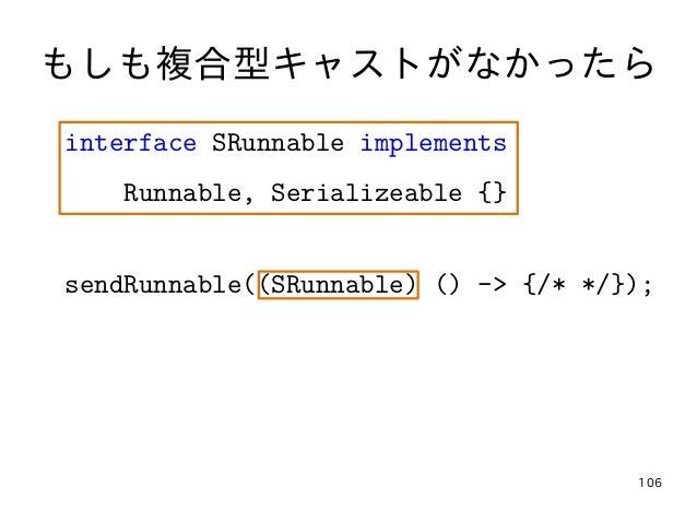 106 もしも複合型キャストがなかったら interface SRunnable implements Runnable, Serializeable {} sendRunnable((SRunnable) () -> {/* */});