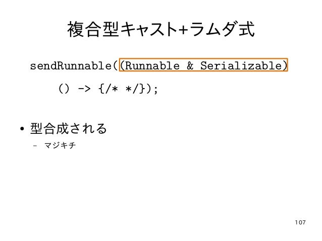 107 複合型キャスト+ラムダ式 sendRunnable((Runnable & Serializable) () -> {/* */}); ● 型合成される – マジキチ