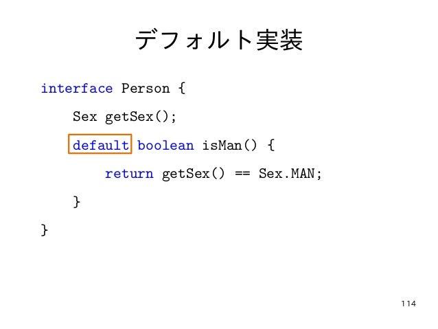 114 デフォルト実装 interface Person { Sex getSex(); default boolean isMan() { return getSex() == Sex.MAN; } }