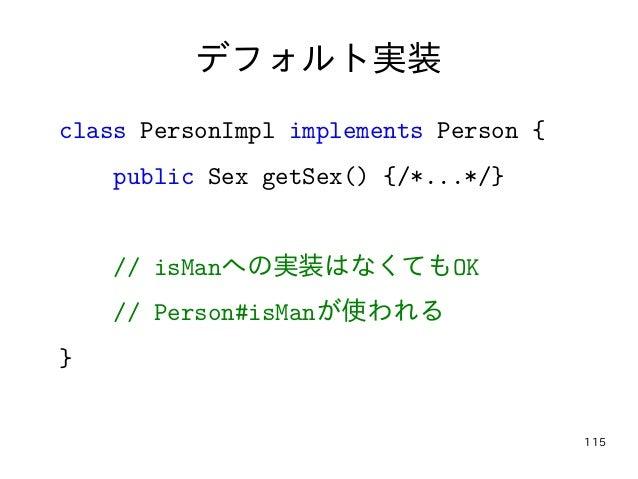 115 デフォルト実装 class PersonImpl implements Person { public Sex getSex() {/*...*/} // isManへの実装はなくてもOK // Person#isManが使われる }