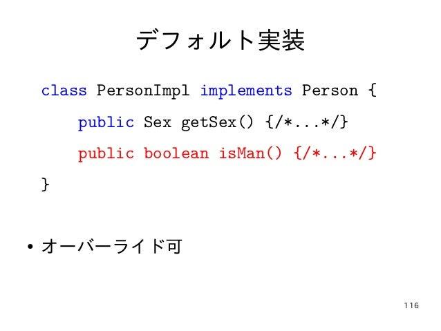 116 デフォルト実装 class PersonImpl implements Person { public Sex getSex() {/*...*/} public boolean isMan() {/*...*/} } ● オーバーライ...
