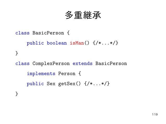 119 多重継承 class BasicPerson { public boolean isMan() {/*...*/} } class ComplexPerson extends BasicPerson implements Person ...