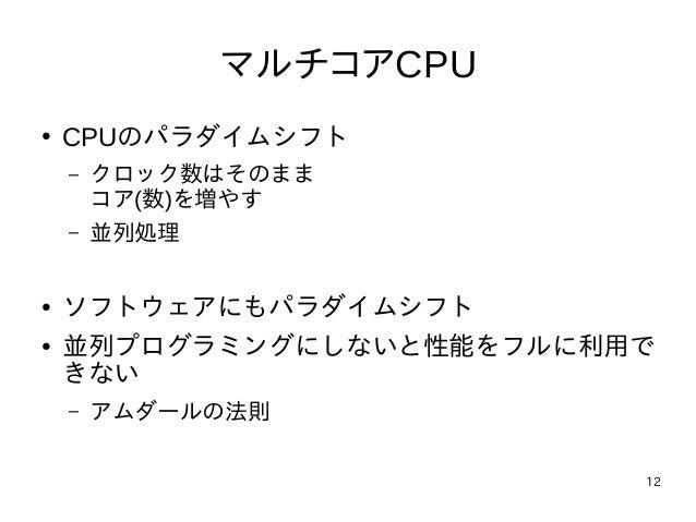 12 マルチコアCPU ● CPUのパラダイムシフト – クロック数はそのまま コア(数)を増やす – 並列処理 ● ソフトウェアにもパラダイムシフト ● 並列プログラミングにしないと性能をフルに利用で きない – アムダールの法則