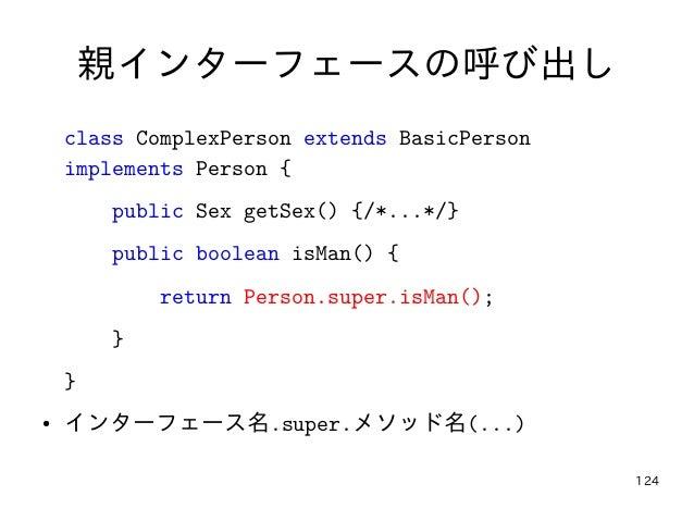 124 親インターフェースの呼び出し class ComplexPerson extends BasicPerson implements Person { public Sex getSex() {/*...*/} public boolea...
