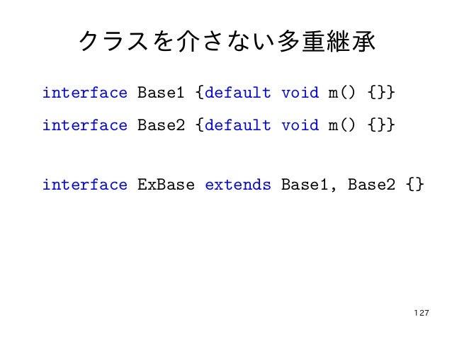 127 クラスを介さない多重継承 interface Base1 {default void m() {}} interface Base2 {default void m() {}} interface ExBase extends Base...