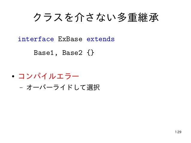 129 クラスを介さない多重継承 interface ExBase extends Base1, Base2 {} ● コンパイルエラー – オーバーライドして選択