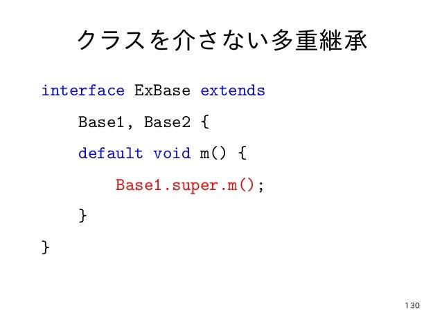 130 クラスを介さない多重継承 interface ExBase extends Base1, Base2 { default void m() { Base1.super.m(); } }
