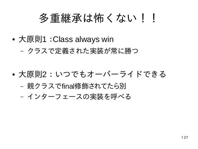 137 多重継承は怖くない!! ● 大原則1:Class always win – クラスで定義された実装が常に勝つ ● 大原則2:いつでもオーバーライドできる – 親クラスでfinal修飾されてたら別 – インターフェースの実装を呼べる