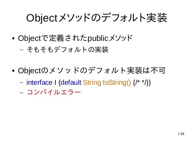 138 Objectメソッドのデフォルト実装 ● Objectで定義されたpublicメソッド – そもそもデフォルトの実装 ● Objectのメソッドのデフォルト実装は不可 – interface I {default String toSt...