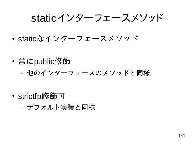 141 staticインターフェースメソッド ● staticなインターフェースメソッド ● 常にpublic修飾 – 他のインターフェースのメソッドと同様 ● strictfp修飾可 – デフォルト実装と同様